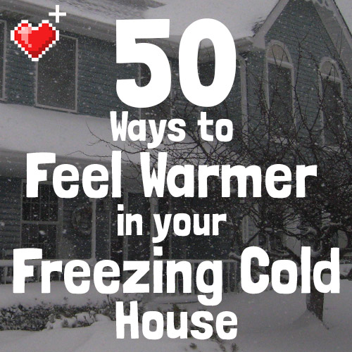 Ways To Heat A House 50 ways to feel warmer in your freezing cold house (without